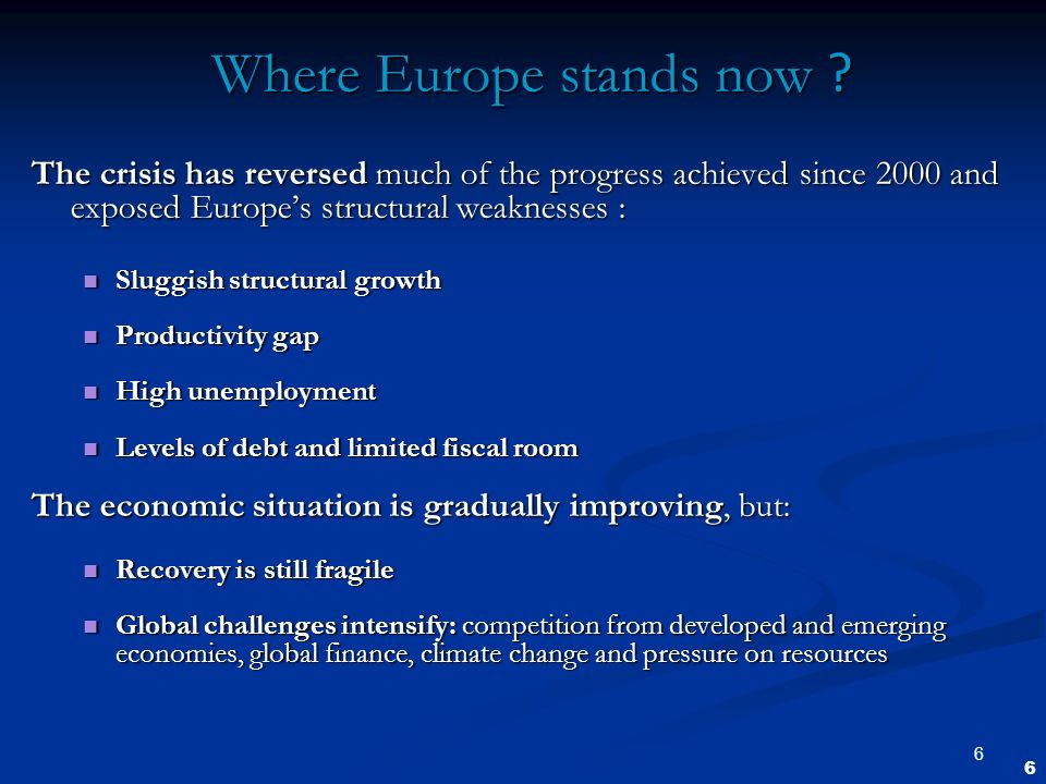 6 Where Europe stands now ? The crisis has reversed much of the progress achieved since 2000 and exposed Europes structural weaknesses : Sluggish stru