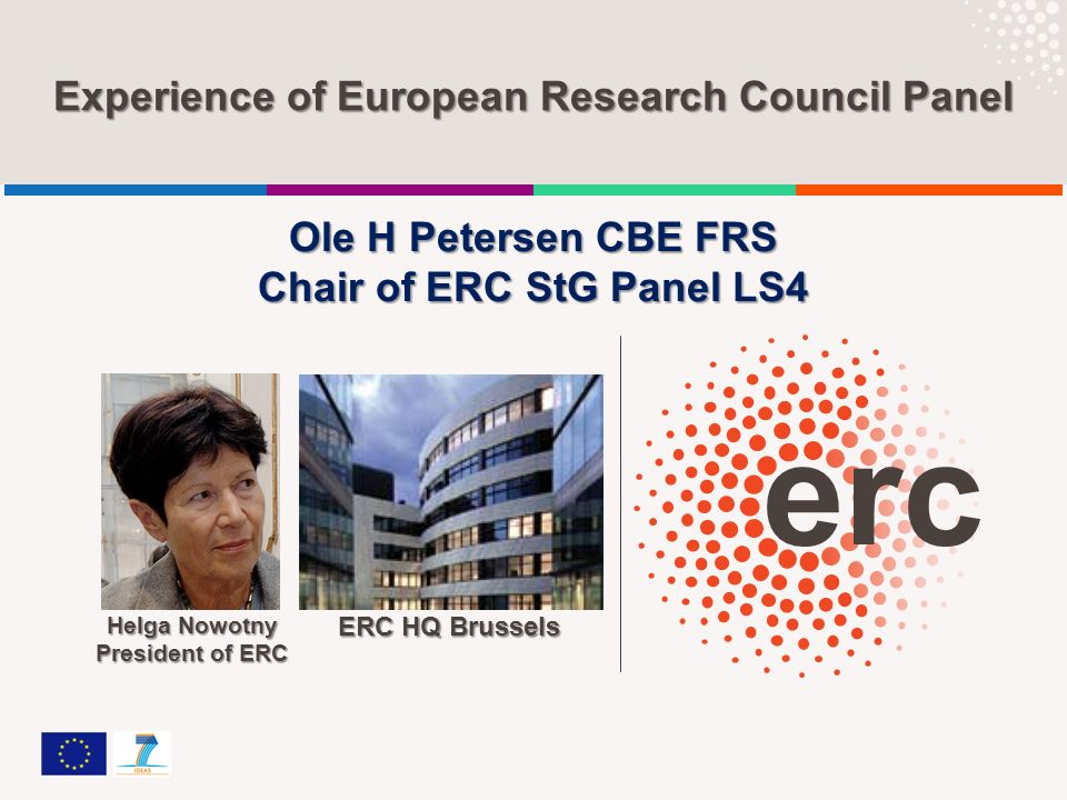 Experience of European Research Council Panel ERC HQ Brussels Helga Nowotny President of ERC Ole H Petersen CBE FRS Chair of ERC StG Panel LS4