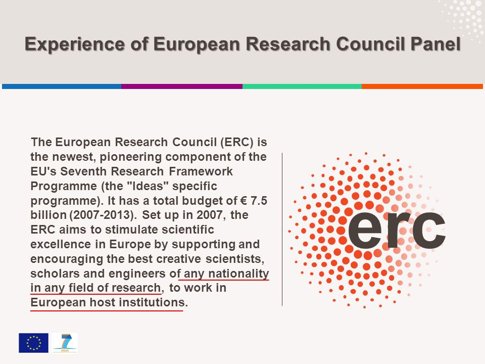 Experience of European Research Council Panel The European Research Council (ERC) is the newest, pioneering component of the EU's Seventh Research Fra