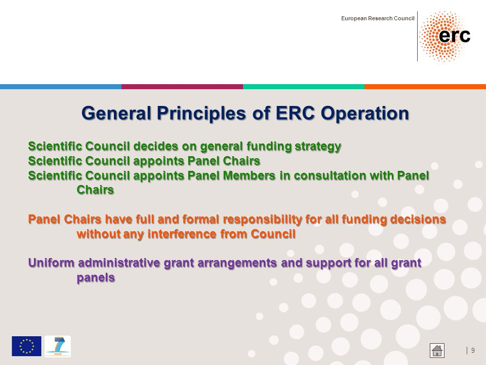 9 General Principles of ERC Operation Scientific Council decides on general funding strategy Scientific Council appoints Panel Chairs Scientific Counc
