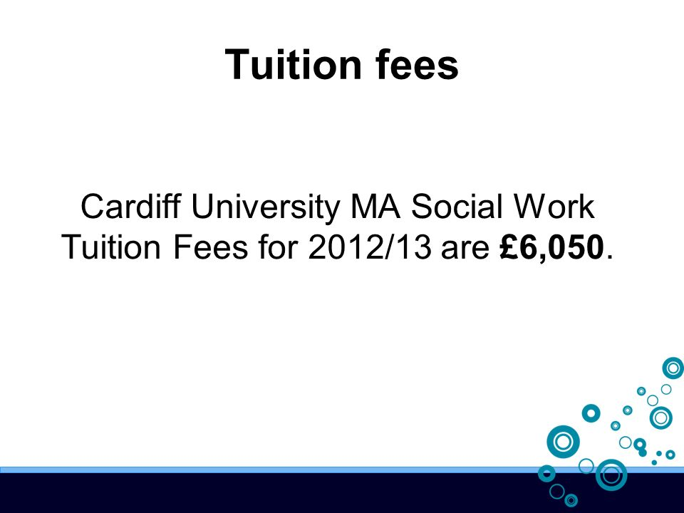 Tuition fees Cardiff University MA Social Work Tuition Fees for 2012/13 are £6,050.