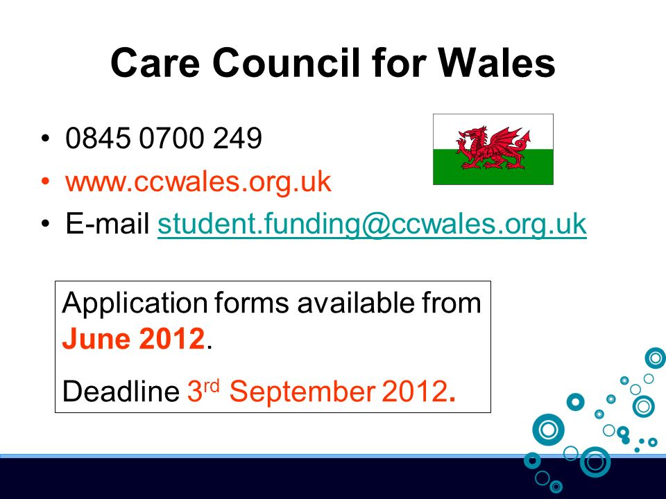Care Council for Wales 0845 0700 249 www.ccwales.org.uk E-mail student.funding@ccwales.org.ukstudent.funding@ccwales.org.uk Application forms available from June 2012.