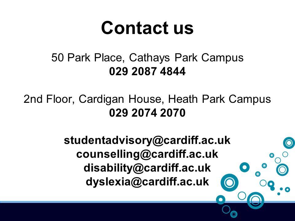 Contact us 50 Park Place, Cathays Park Campus 029 2087 4844 2nd Floor, Cardigan House, Heath Park Campus 029 2074 2070 studentadvisory@cardiff.ac.uk counselling@cardiff.ac.uk disability@cardiff.ac.uk dyslexia@cardiff.ac.uk
