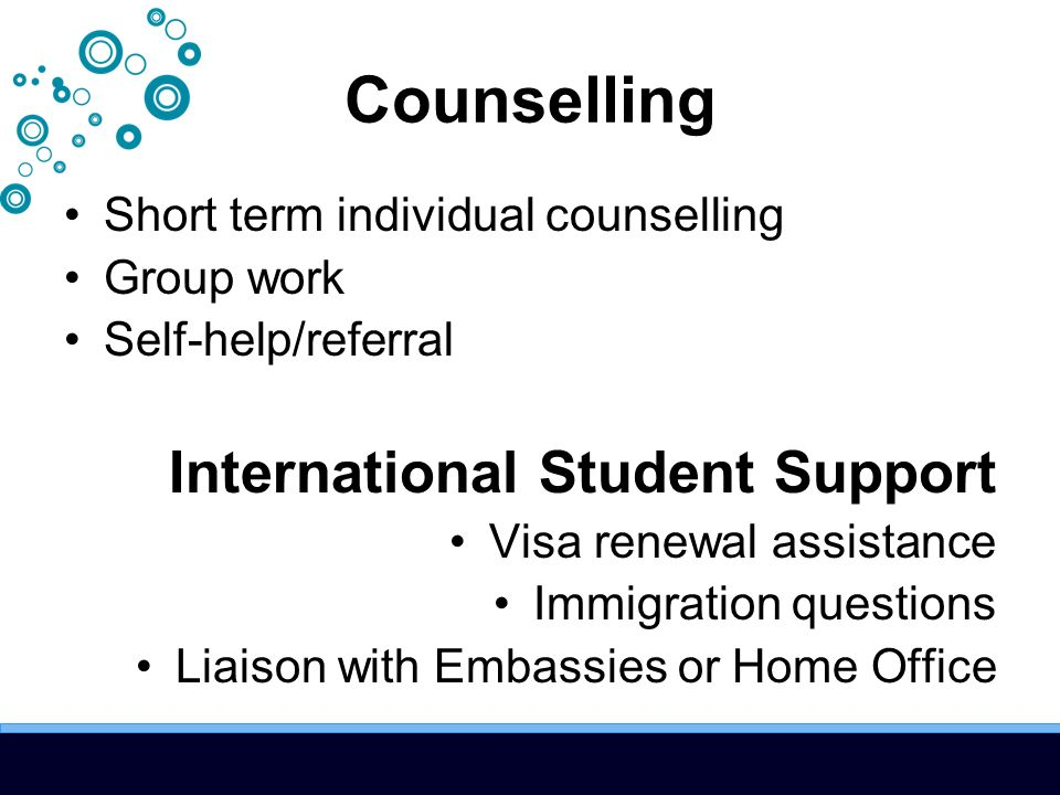 Counselling Short term individual counselling Group work Self-help/referral International Student Support Visa renewal assistance Immigration question