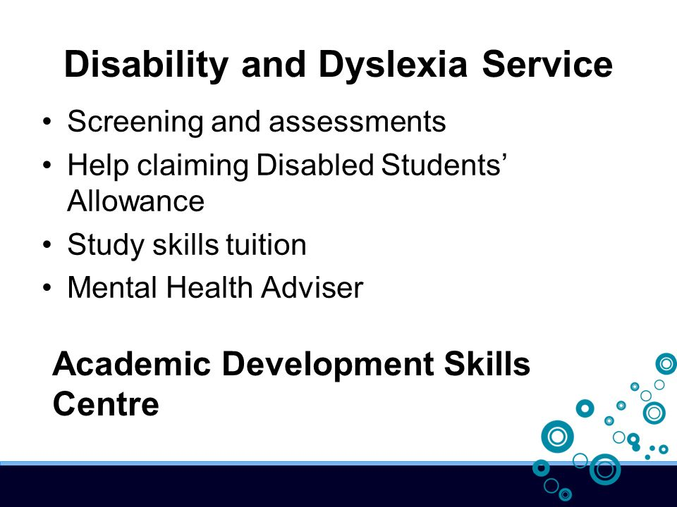 Disability and Dyslexia Service Screening and assessments Help claiming Disabled Students Allowance Study skills tuition Mental Health Adviser Academic Development Skills Centre