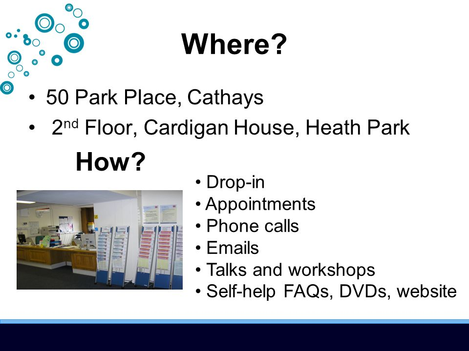Where? 50 Park Place, Cathays 2 nd Floor, Cardigan House, Heath Park How? Drop-in Appointments Phone calls Emails Talks and workshops Self-help FAQs,