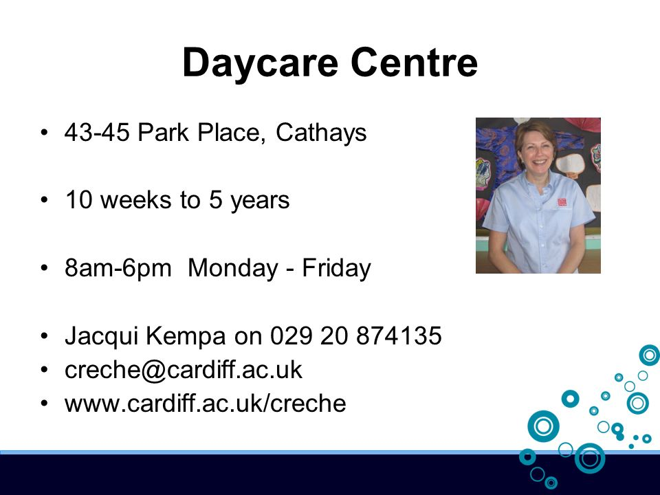 Daycare Centre 43-45 Park Place, Cathays 10 weeks to 5 years 8am-6pm Monday - Friday Jacqui Kempa on 029 20 874135 creche@cardiff.ac.uk www.cardiff.ac.uk/creche