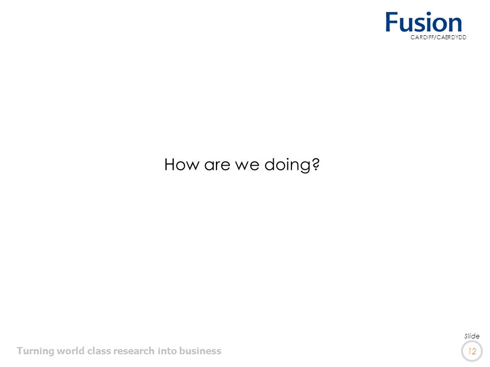 Turning world class research into business 12 Slide CARDIFF/CAERDYDD How are we doing?