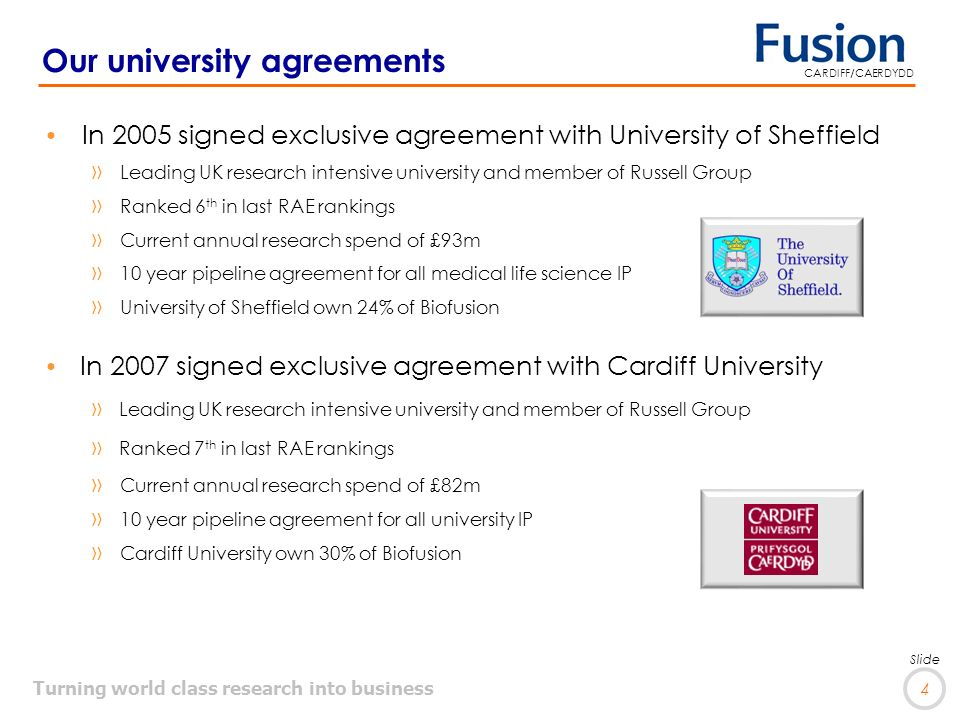 Turning world class research into business 4 Slide CARDIFF/CAERDYDD In 2005 signed exclusive agreement with University of Sheffield »Leading UK research intensive university and member of Russell Group »Ranked 6 th in last RAE rankings »Current annual research spend of £93m »10 year pipeline agreement for all medical life science IP »University of Sheffield own 24% of Biofusion In 2007 signed exclusive agreement with Cardiff University »Leading UK research intensive university and member of Russell Group »Ranked 7 th in last RAE rankings »Current annual research spend of £82m »10 year pipeline agreement for all university IP »Cardiff University own 30% of Biofusion Our university agreements