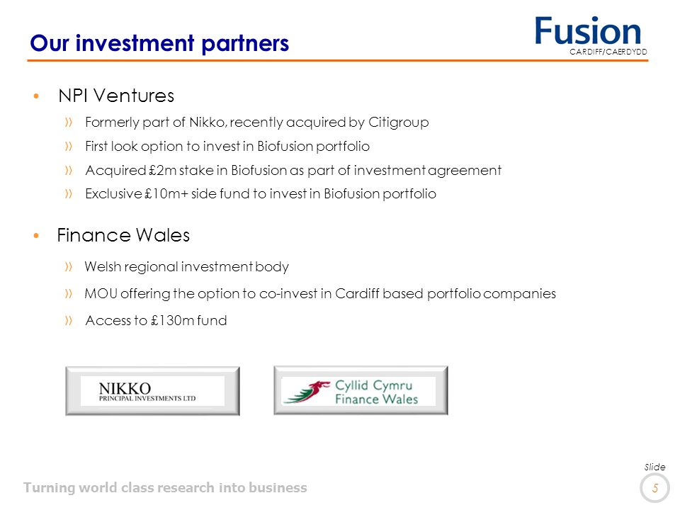 Turning world class research into business 5 Slide CARDIFF/CAERDYDD Our investment partners NPI Ventures »Formerly part of Nikko, recently acquired by Citigroup »First look option to invest in Biofusion portfolio »Acquired £2m stake in Biofusion as part of investment agreement »Exclusive £10m+ side fund to invest in Biofusion portfolio Finance Wales »Welsh regional investment body »MOU offering the option to co-invest in Cardiff based portfolio companies »Access to £130m fund