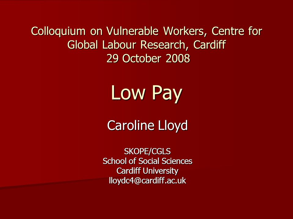 Low pay, skills and vulnerable workers Trends in low paid work Trends in low paid work UK policy: skills as the route out of poverty UK policy: skills as the route out of poverty Case study research on low wage jobs and the potential for progression Case study research on low wage jobs and the potential for progression Implications for vulnerable workers Implications for vulnerable workers