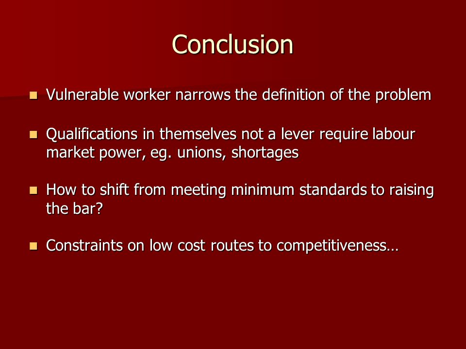 Conclusion Vulnerable worker narrows the definition of the problem Vulnerable worker narrows the definition of the problem Qualifications in themselves not a lever require labour market power, eg.