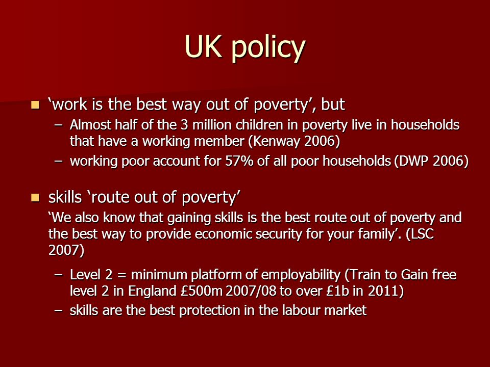UK policy work is the best way out of poverty, but work is the best way out of poverty, but –Almost half of the 3 million children in poverty live in households that have a working member (Kenway 2006) –working poor account for 57% of all poor households (DWP 2006) skills route out of poverty skills route out of poverty We also know that gaining skills is the best route out of poverty and the best way to provide economic security for your family.