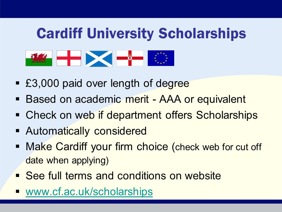 Cardiff University Scholarships £3,000 paid over length of degree Based on academic merit - AAA or equivalent Check on web if department offers Scholarships Automatically considered Make Cardiff your firm choice ( check web for cut off date when applying) See full terms and conditions on website www.cf.ac.uk/scholarships