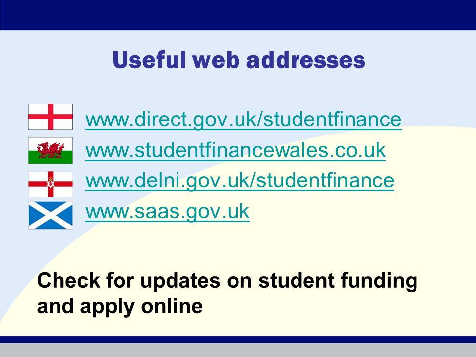 Useful web addresses www.direct.gov.uk/studentfinance www.studentfinancewales.co.uk www.delni.gov.uk/studentfinance www.saas.gov.uk Check for updates on student funding and apply online