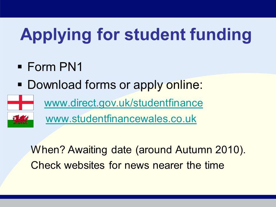 Applying for student funding Form PN1 Download forms or apply online: www.direct.gov.uk/studentfinance www.studentfinancewales.co.uk When.