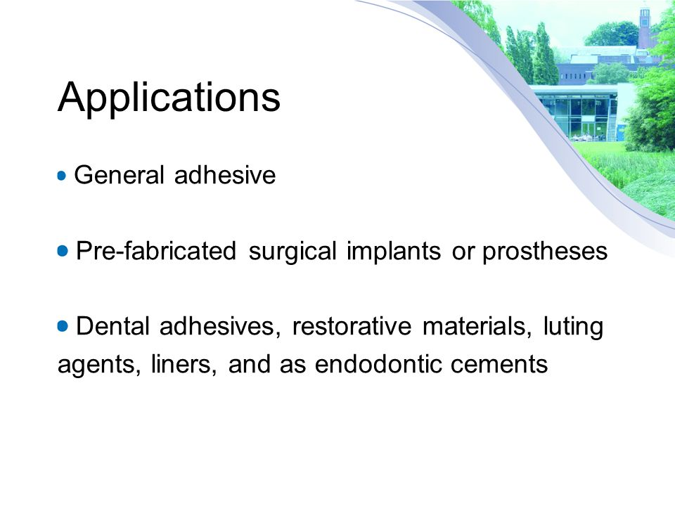 Applications General adhesive Pre-fabricated surgical implants or prostheses Dental adhesives, restorative materials, luting agents, liners, and as endodontic cements