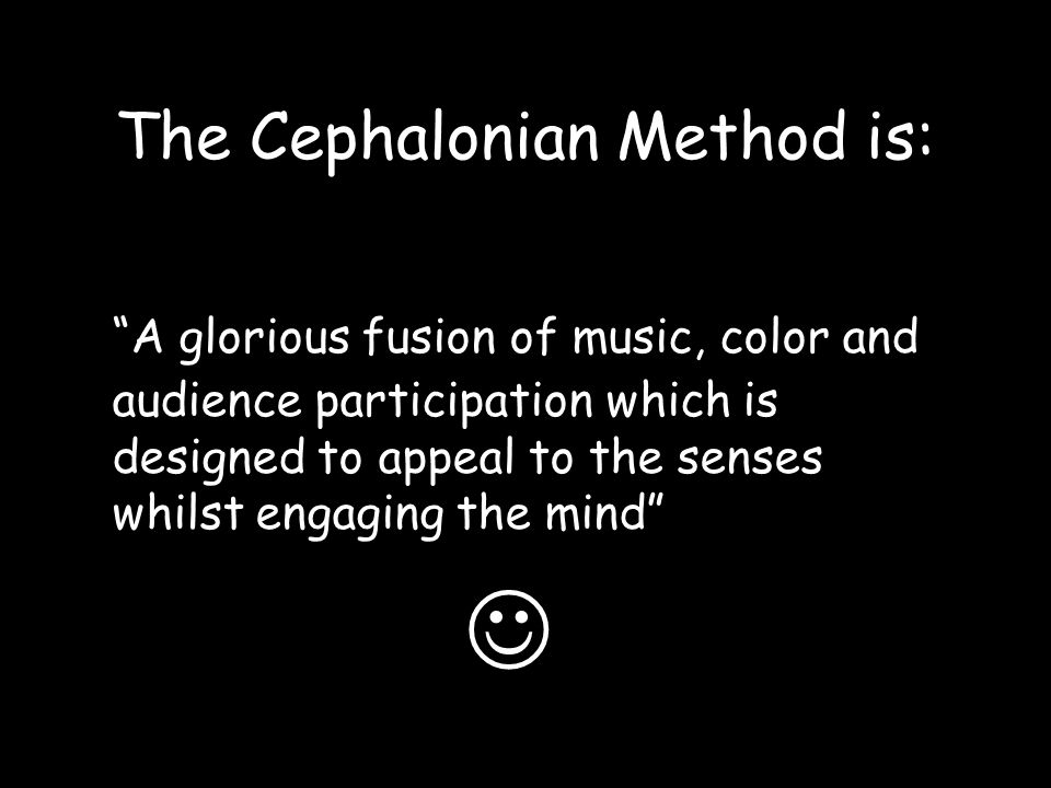 The Cephalonian Method is: A glorious fusion of music, color and audience participation which is designed to appeal to the senses whilst engaging the mind
