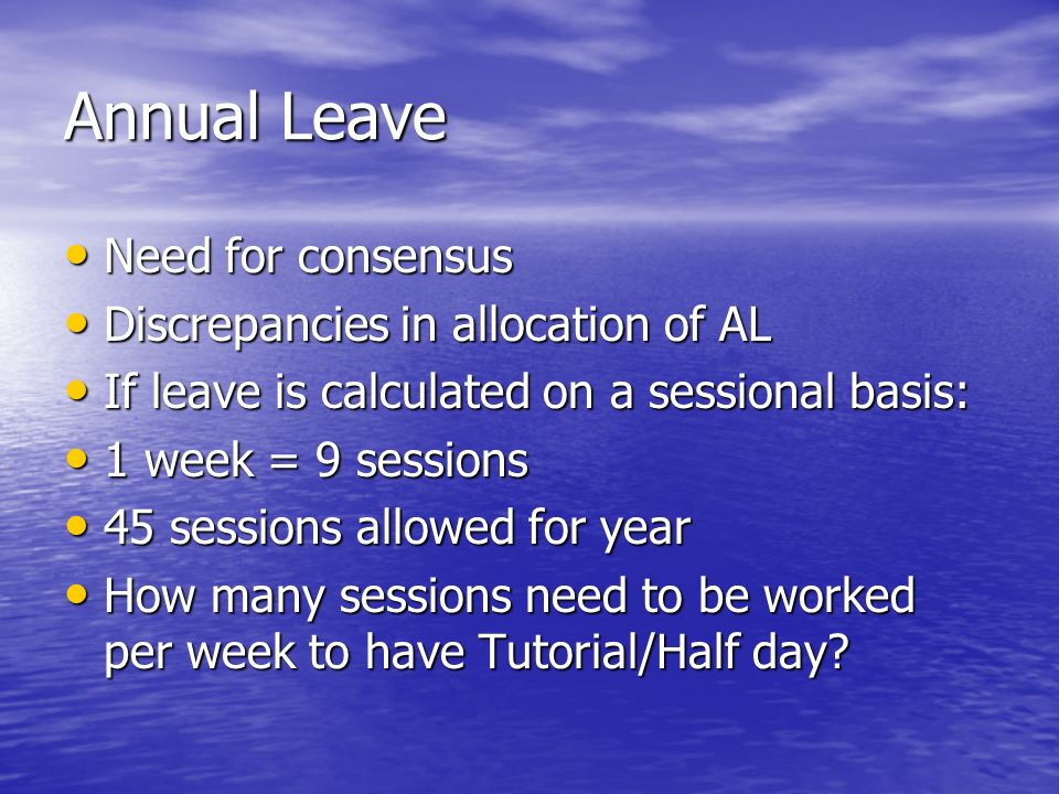 Annual Leave Need for consensus Need for consensus Discrepancies in allocation of AL Discrepancies in allocation of AL If leave is calculated on a sessional basis: If leave is calculated on a sessional basis: 1 week = 9 sessions 1 week = 9 sessions 45 sessions allowed for year 45 sessions allowed for year How many sessions need to be worked per week to have Tutorial/Half day.