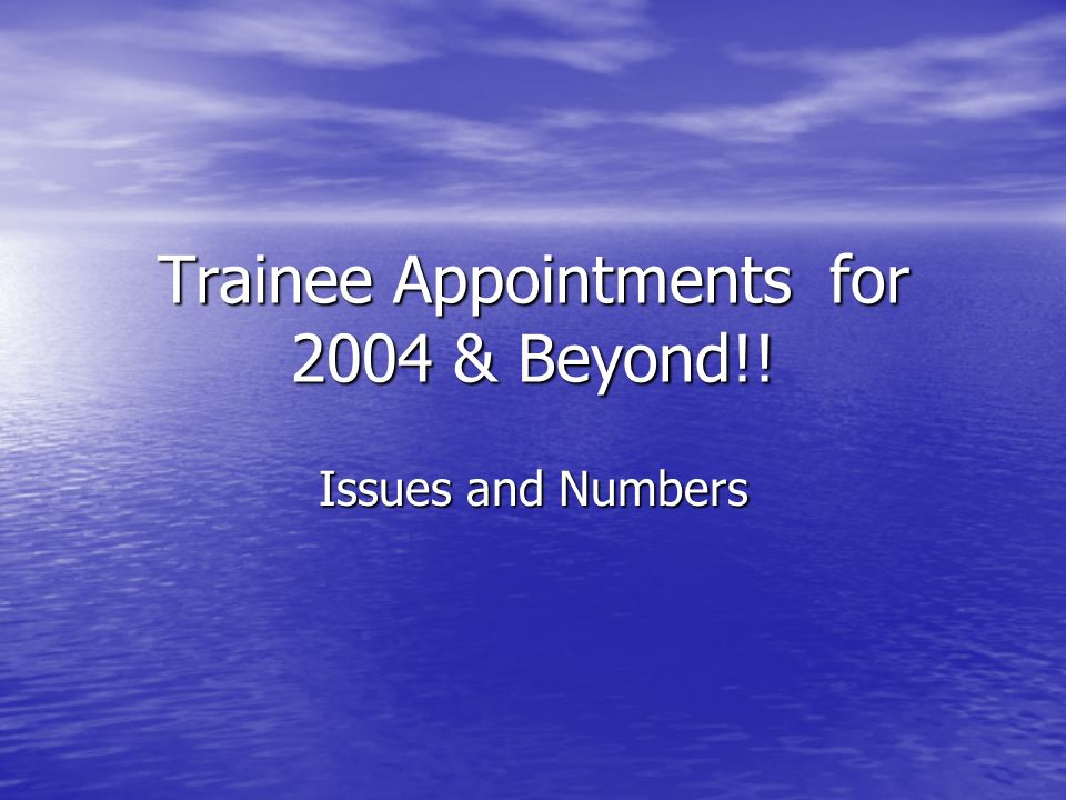 Trainee Appointments for 2004 & Beyond!! Issues and Numbers
