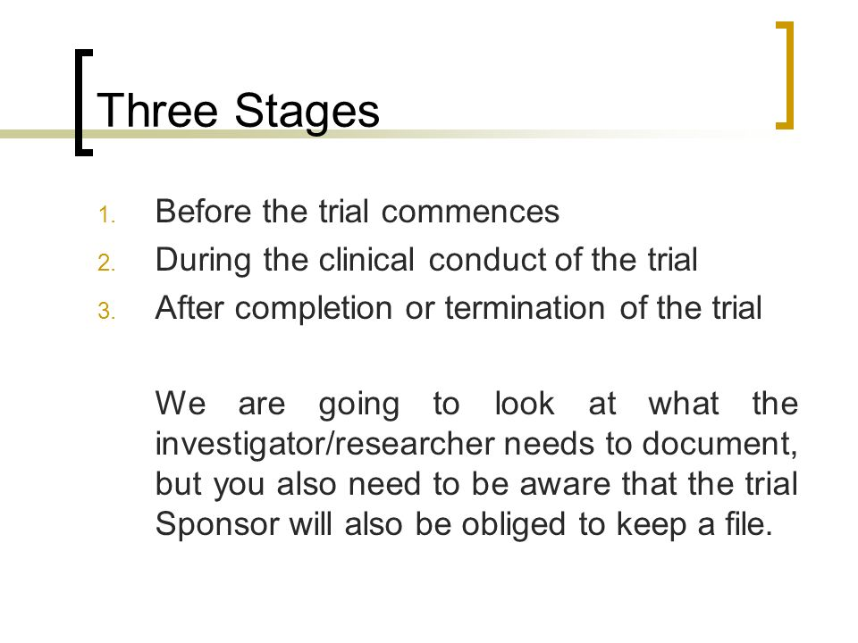 Three Stages 1. Before the trial commences 2. During the clinical conduct of the trial 3. After completion or termination of the trial We are going to