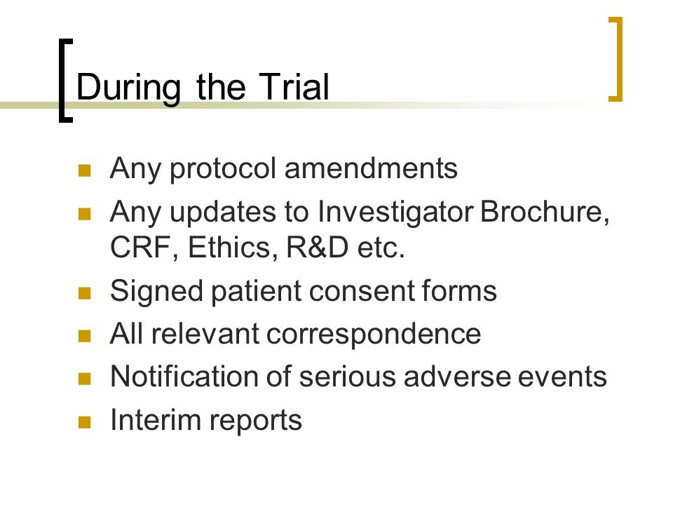 During the Trial Any protocol amendments Any updates to Investigator Brochure, CRF, Ethics, R&D etc. Signed patient consent forms All relevant corresp
