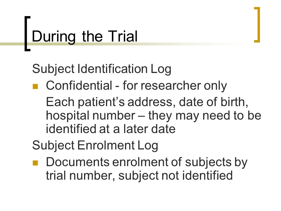 During the Trial Subject Identification Log Confidential - for researcher only Each patients address, date of birth, hospital number – they may need t