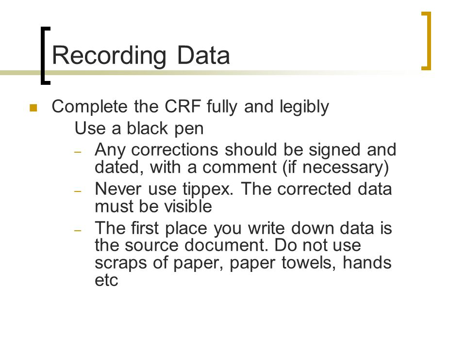 Recording Data Complete the CRF fully and legibly Use a black pen – Any corrections should be signed and dated, with a comment (if necessary) – Never
