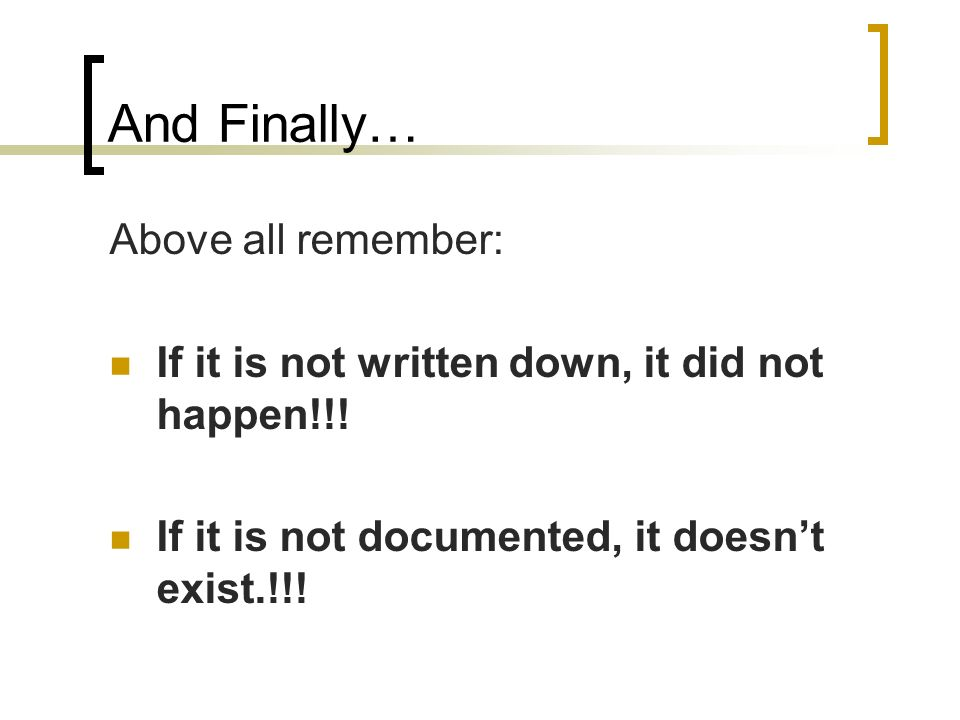 And Finally… Above all remember: If it is not written down, it did not happen!!! If it is not documented, it doesnt exist.!!!