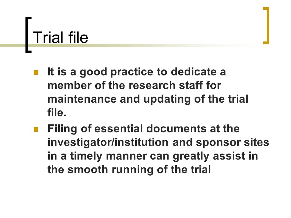 Trial file It is a good practice to dedicate a member of the research staff for maintenance and updating of the trial file. Filing of essential docume