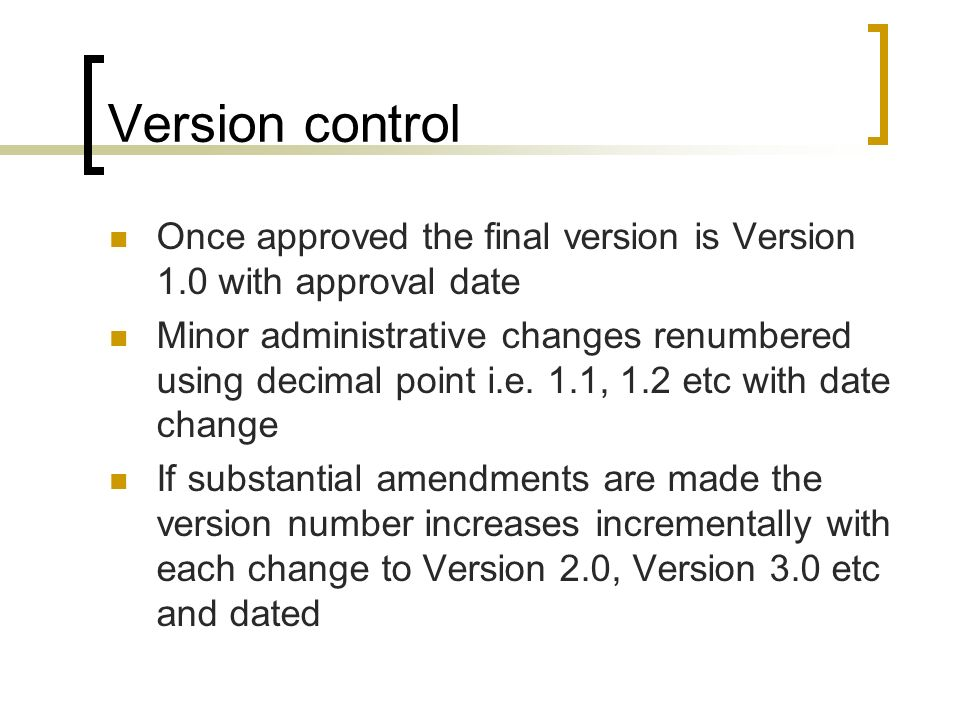 Version control Once approved the final version is Version 1.0 with approval date Minor administrative changes renumbered using decimal point i.e. 1.1