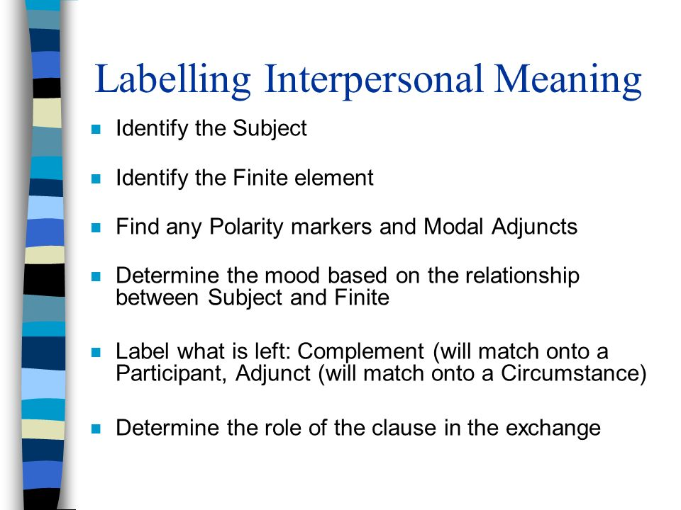 Labelling Interpersonal Meaning n Identify the Subject n Identify the Finite element n Find any Polarity markers and Modal Adjuncts n Determine the mo