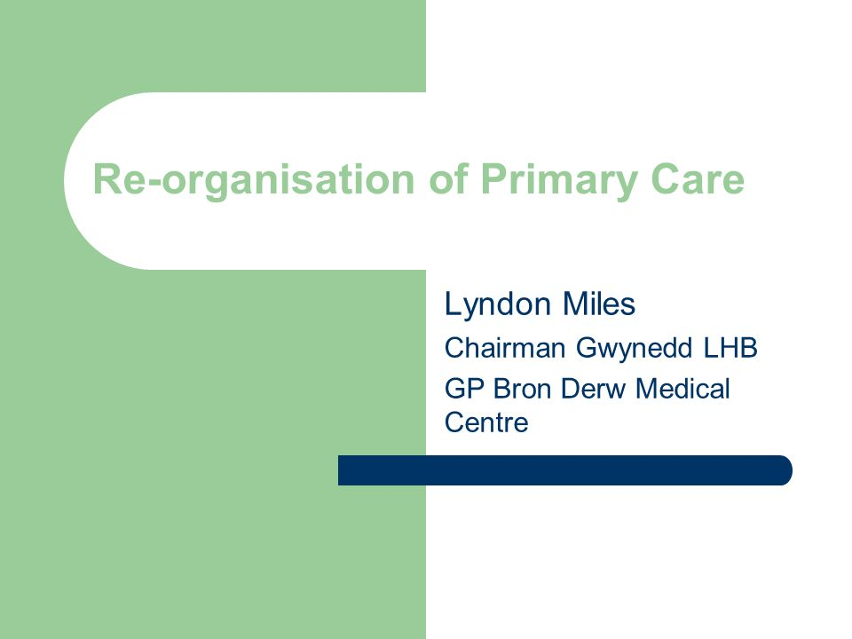 Re-organisation of Primary Care Lyndon Miles Chairman Gwynedd LHB GP Bron Derw Medical Centre