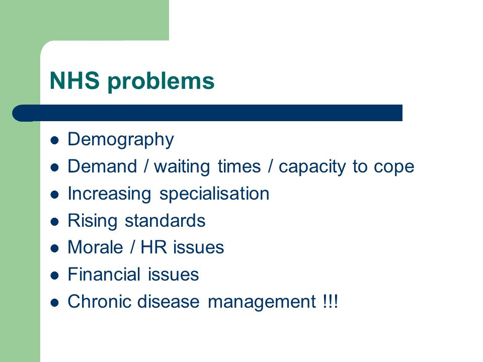 NHS problems Demography Demand / waiting times / capacity to cope Increasing specialisation Rising standards Morale / HR issues Financial issues Chronic disease management !!!