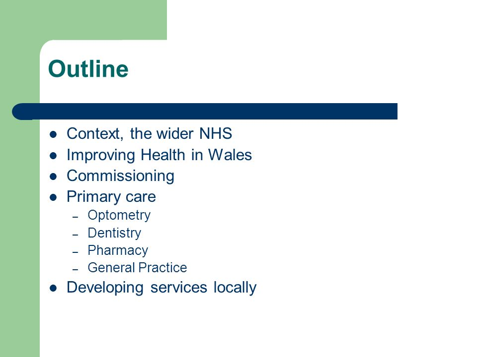 Outline Context, the wider NHS Improving Health in Wales Commissioning Primary care – Optometry – Dentistry – Pharmacy – General Practice Developing services locally
