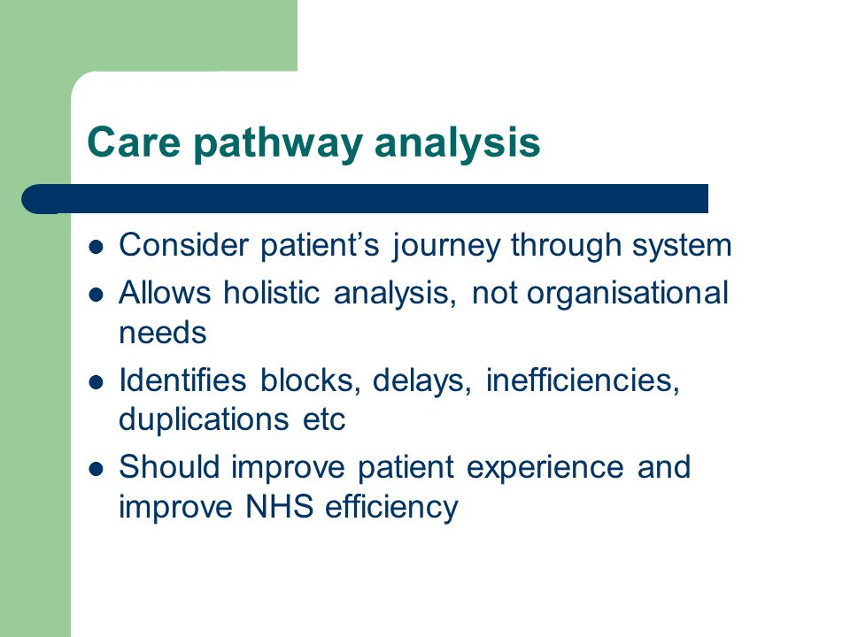 Care pathway analysis Consider patients journey through system Allows holistic analysis, not organisational needs Identifies blocks, delays, inefficiencies, duplications etc Should improve patient experience and improve NHS efficiency