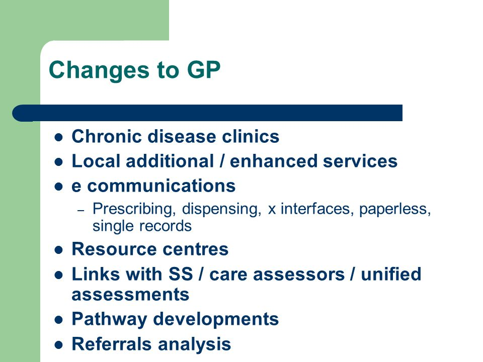 Changes to GP Chronic disease clinics Local additional / enhanced services e communications – Prescribing, dispensing, x interfaces, paperless, single records Resource centres Links with SS / care assessors / unified assessments Pathway developments Referrals analysis