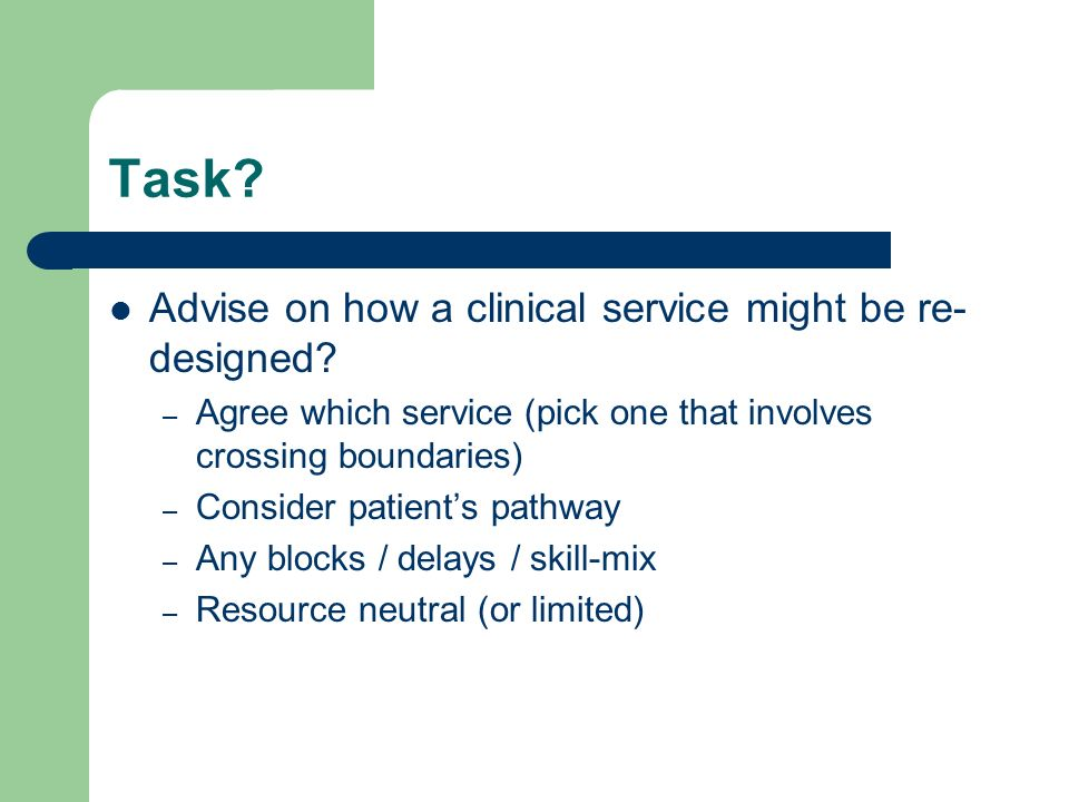 Task. Advise on how a clinical service might be re- designed.