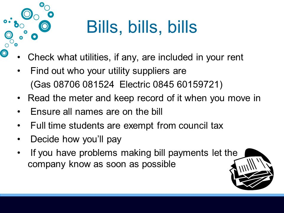 Bills, bills, bills Check what utilities, if any, are included in your rent Find out who your utility suppliers are (Gas 08706 081524 Electric 0845 60159721) Read the meter and keep record of it when you move in Ensure all names are on the bill Full time students are exempt from council tax Decide how youll pay If you have problems making bill payments let the company know as soon as possible