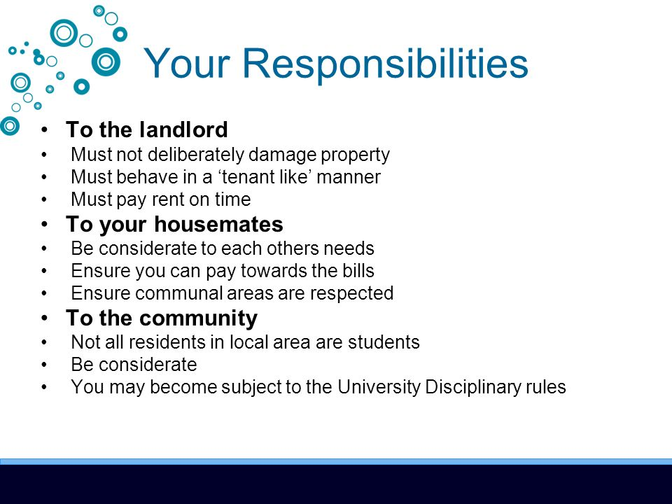 Your Responsibilities To the landlord Must not deliberately damage property Must behave in a tenant like manner Must pay rent on time To your housemates Be considerate to each others needs Ensure you can pay towards the bills Ensure communal areas are respected To the community Not all residents in local area are students Be considerate You may become subject to the University Disciplinary rules