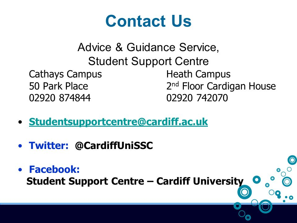 Contact Us Advice & Guidance Service, Student Support Centre Cathays CampusHeath Campus 50 Park Place2 nd Floor Cardigan House 02920 87484402920 742070 Studentsupportcentre@cardiff.ac.uk Twitter: @CardiffUniSSC Facebook: Student Support Centre – Cardiff University