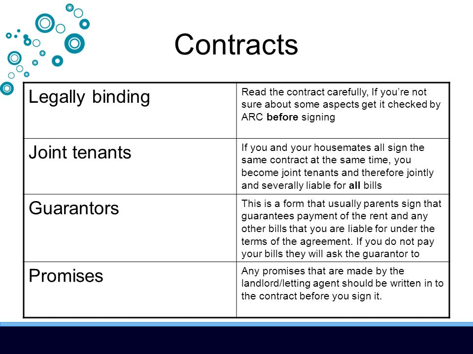 Contracts Legally binding Read the contract carefully, If youre not sure about some aspects get it checked by ARC before signing Joint tenants If you and your housemates all sign the same contract at the same time, you become joint tenants and therefore jointly and severally liable for all bills Guarantors This is a form that usually parents sign that guarantees payment of the rent and any other bills that you are liable for under the terms of the agreement.