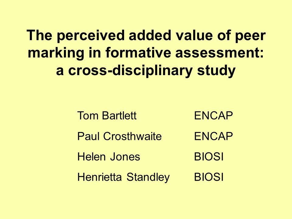 The perceived added value of peer marking in formative assessment: a cross-disciplinary study Tom Bartlett ENCAP Paul Crosthwaite ENCAP Helen Jones BIOSI Henrietta Standley BIOSI