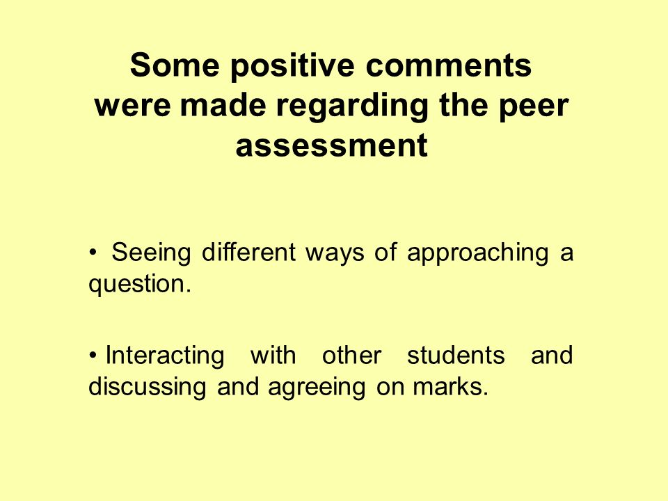 Some positive comments were made regarding the peer assessment Seeing different ways of approaching a question.