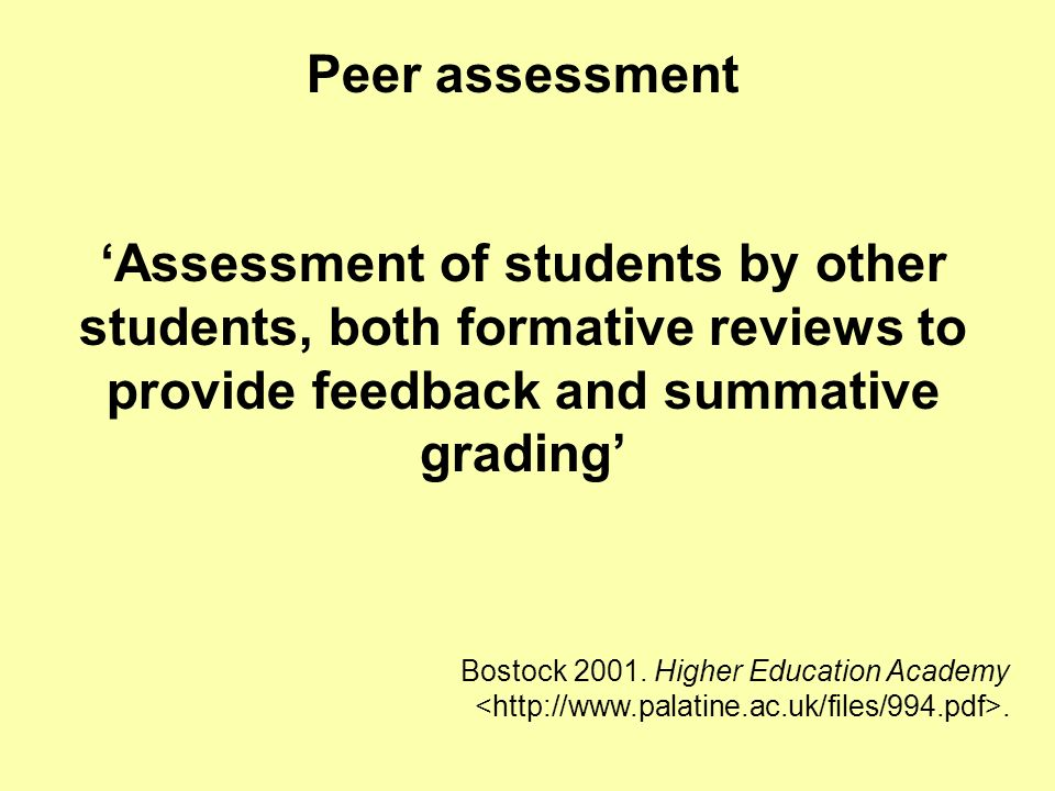 Peer assessment Assessment of students by other students, both formative reviews to provide feedback and summative grading Bostock 2001. Higher Educat