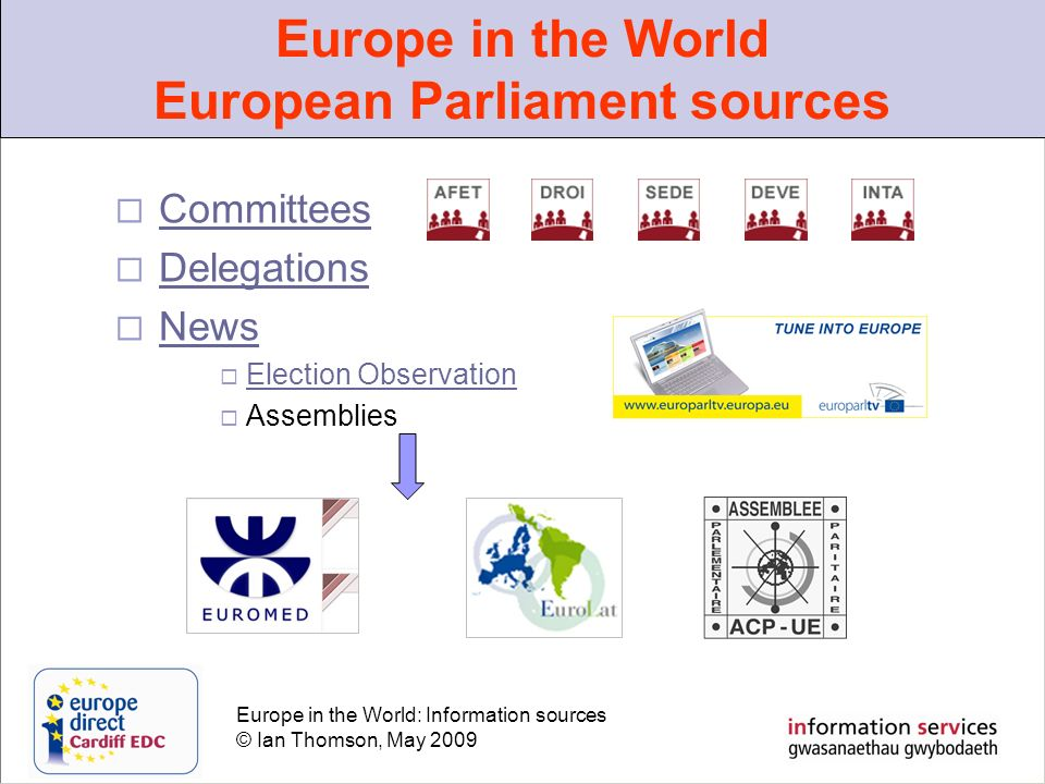 Europe in the World: Information sources © Ian Thomson, May 2009 Committees Delegations News Election Observation Assemblies Europe in the World European Parliament sources
