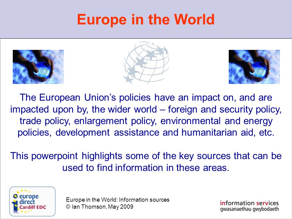Europe in the World: Information sources © Ian Thomson, May 2009 Europe in the World The European Unions policies have an impact on, and are impacted upon by, the wider world – foreign and security policy, trade policy, enlargement policy, environmental and energy policies, development assistance and humanitarian aid, etc.
