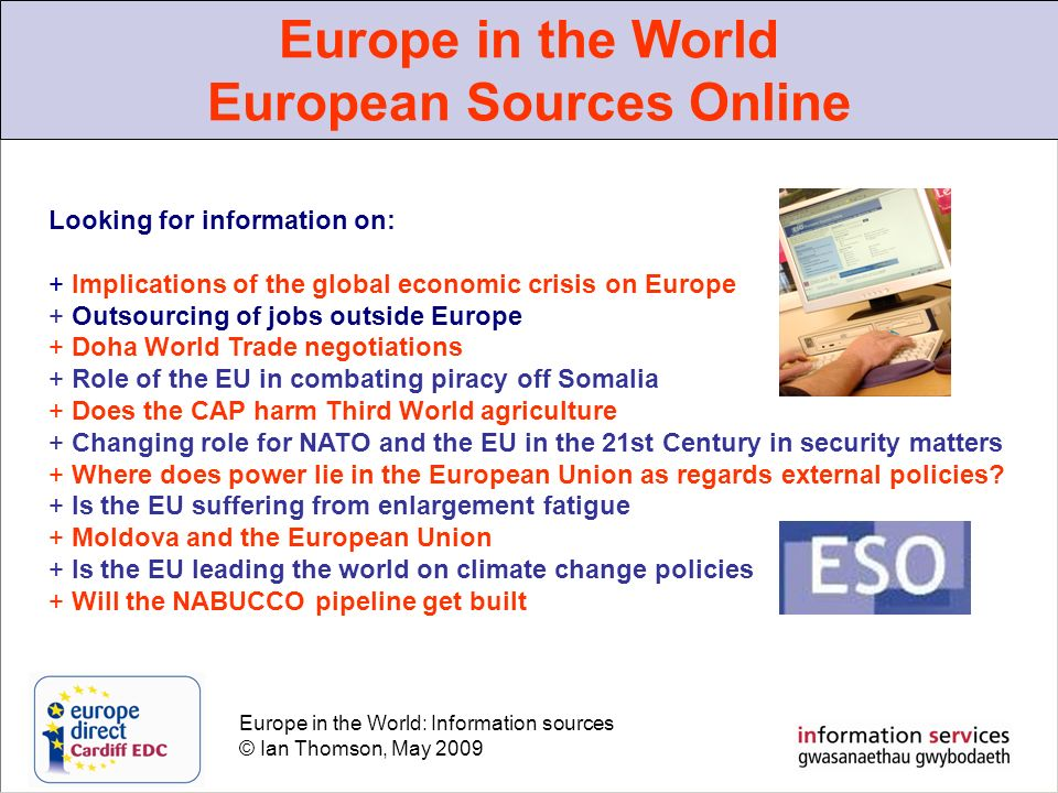 Europe in the World: Information sources © Ian Thomson, May 2009 Europe in the World European Sources Online Looking for information on: + Implications of the global economic crisis on Europe + Outsourcing of jobs outside Europe + Doha World Trade negotiations + Role of the EU in combating piracy off Somalia + Does the CAP harm Third World agriculture + Changing role for NATO and the EU in the 21st Century in security matters + Where does power lie in the European Union as regards external policies.