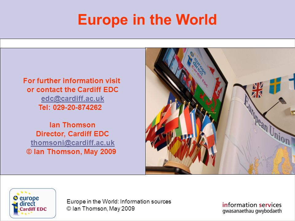 Europe in the World: Information sources © Ian Thomson, May 2009 Europe in the World For further information visit or contact the Cardiff EDC edc@cardiff.ac.uk Tel: 029-20-874262 Ian Thomson Director, Cardiff EDC thomsoni@cardiff.ac.uk © Ian Thomson, May 2009