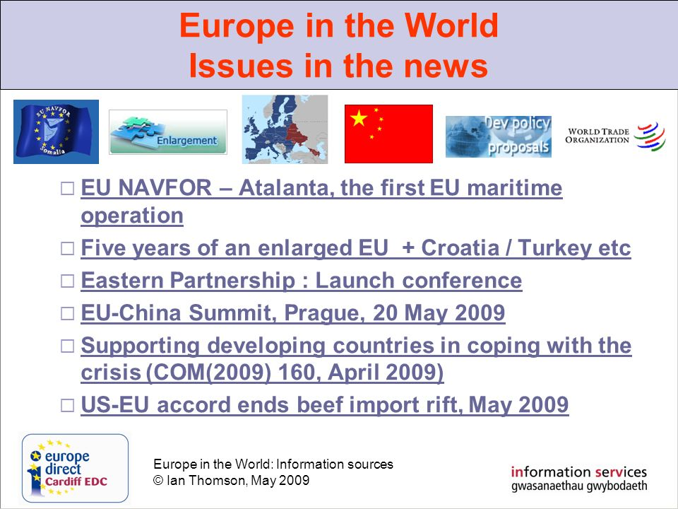 Europe in the World: Information sources © Ian Thomson, May 2009 EU NAVFOR – Atalanta, the first EU maritime operation EU NAVFOR – Atalanta, the first EU maritime operation Five years of an enlarged EU + Croatia / Turkey etc Eastern Partnership : Launch conference EU-China Summit, Prague, 20 May 2009 Supporting developing countries in coping with the crisis (COM(2009) 160, April 2009) Supporting developing countries in coping with the crisis (COM(2009) 160, April 2009) US-EU accord ends beef import rift, May 2009 Europe in the World Issues in the news